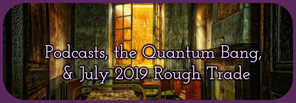 Podcasts, the Quantum Bang, & July Rough Trade